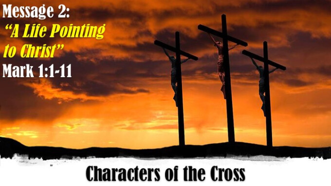 """Characters of the Cross - Week 2 """"A Life Pointing to Christ"""""""